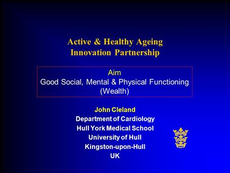 John Cleland Department of Cardiology Hull York Medical School University of Hull Kingston-upon-Hull UK Active & Healthy Ageing Innovation Partnership.