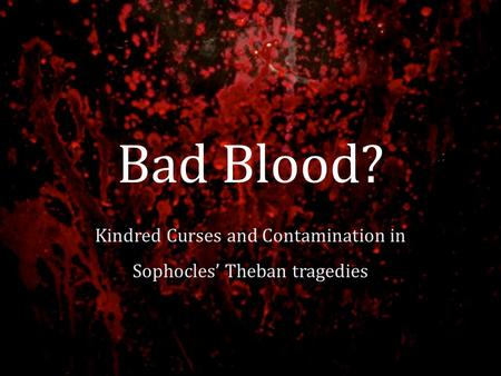 Bad Blood? Kindred Curses and Contamination in Sophocles' Theban tragedies.