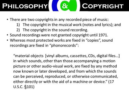 There are two copyrights in any recorded piece of music: 1)The copyright in the musical work (notes and lyrics); and 2)The copyright in the sound recording.