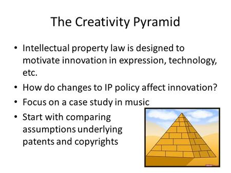 The Creativity Pyramid Intellectual property law is designed to motivate innovation in expression, technology, etc. How do changes to IP policy affect.