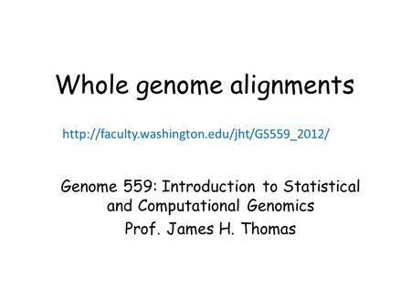 Whole genome alignments Genome 559: Introduction to Statistical and Computational Genomics Prof. James H. Thomas