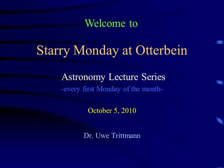 Starry Monday at Otterbein Astronomy Lecture Series -every first Monday of the month- October 5, 2010 Dr. Uwe Trittmann Welcome to.