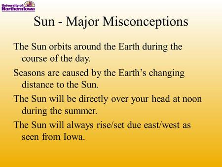 Sun - Major Misconceptions The Sun orbits around the Earth during the course of the day. Seasons are caused by the Earth's changing distance to the Sun.