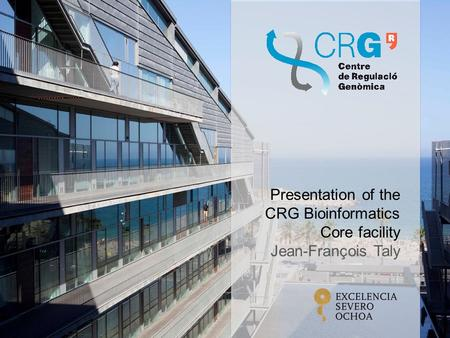 Presentation of the CRG Bioinformatics Core facility Jean-François Taly.