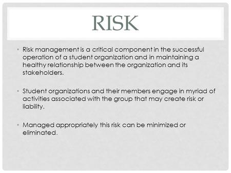 RISK Risk management is a critical component in the successful operation of a student organization and in maintaining a healthy relationship between the.