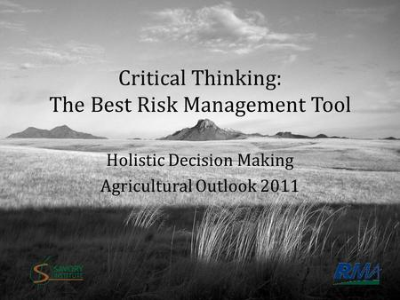 Critical Thinking: The Best Risk Management Tool Holistic Decision Making Agricultural Outlook 2011 Photo by Dominic Sherony.