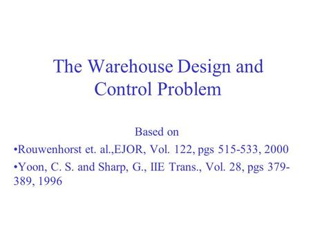 The Warehouse Design and Control Problem Based on Rouwenhorst et. al.,EJOR, Vol. 122, pgs 515-533, 2000 Yoon, C. S. and Sharp, G., IIE Trans., Vol. 28,