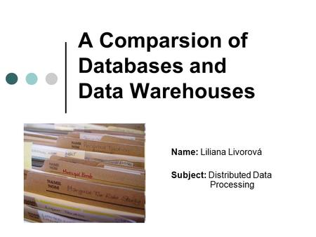 A Comparsion of Databases and Data Warehouses Name: Liliana Livorová Subject: Distributed Data Processing.