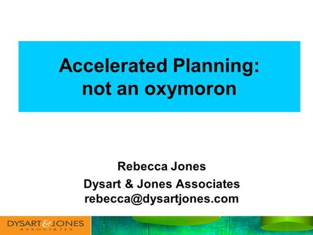 Accelerated Planning: not an oxymoron Rebecca Jones Dysart & Jones Associates