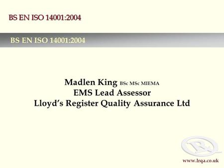 Www.lrqa.co.uk BS EN ISO 14001:2004 Madlen King BSc MSc MIEMA EMS Lead Assessor Lloyd's Register Quality Assurance Ltd BS EN ISO 14001:2004.