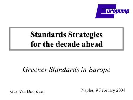 Standards Strategies for the decade ahead Greener Standards in Europe Naples, 9 February 2004 Guy Van Doorslaer.