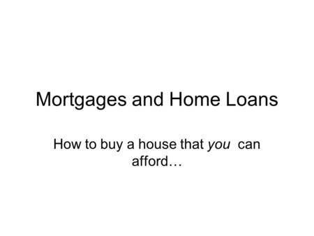 Mortgages and Home Loans How to buy a house that you can afford…