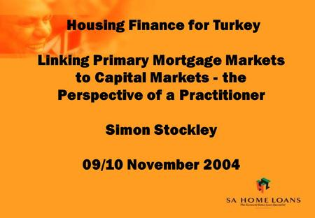 Housing Finance for Turkey Linking Primary Mortgage Markets to Capital Markets - the Perspective of a Practitioner Simon Stockley 09/10 November 2004.