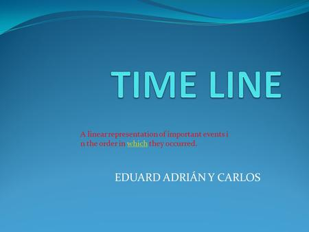 EDUARD ADRIÁN Y CARLOS A linear representation of important events i n the order in which they occurred.which.