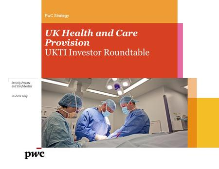 PwC Strategy UK Health and Care Provision UKTI Investor Roundtable Strictly Private and Confidential 10 June 2015.