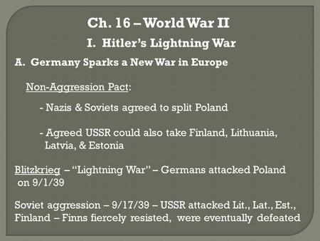 Ch. 16 – World War II I. Hitler's Lightning War A. Germany Sparks a New War in Europe Non-Aggression Pact: - Nazis & Soviets agreed to split Poland - Agreed.