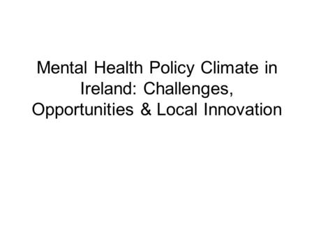 Mental Health Policy Climate in Ireland: Challenges, Opportunities & Local Innovation.