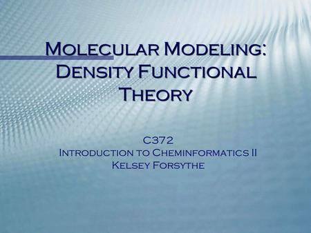 Molecular Modeling: Density Functional Theory C372 Introduction to Cheminformatics II Kelsey Forsythe.