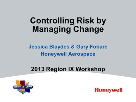Controlling Risk by Managing Change Jessica Blaydes & Gary Fobare Honeywell Aerospace 2013 Region IX Workshop.
