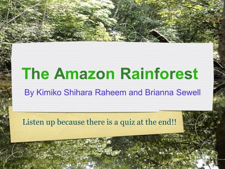 The Amazon Rainforest By Kimiko Shihara Raheem and Brianna Sewell Listen up because there is a quiz at the end!!