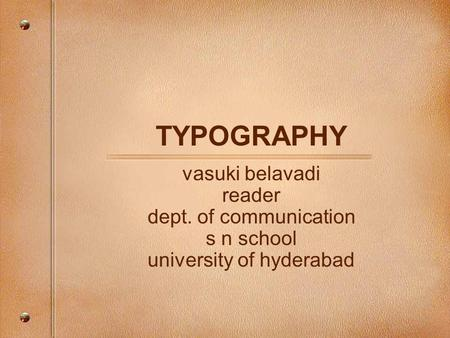 TYPOGRAPHY vasuki belavadi reader dept. of communication s n school university of hyderabad.
