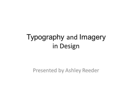 Typography and Imagery in Design Presented by Ashley Reeder.