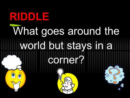 RIDDLE What goes around the world but stays in a corner?
