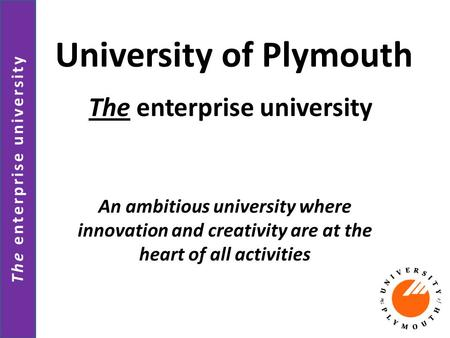The enterprise university University of Plymouth An ambitious university where innovation and creativity are at the heart of all activities The enterprise.