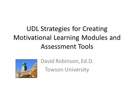 UDL Strategies for Creating Motivational Learning Modules and Assessment Tools David Robinson, Ed.D. Towson University.