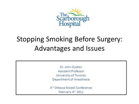 Stopping Smoking Before Surgery: Advantages and Issues Dr. John Oyston Assistant Professor University of Toronto Department of Anesthesia 3 rd Ottawa Model.