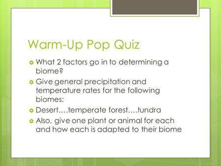 Warm-Up Pop Quiz  What 2 factors go in to determining a biome?  Give general precipitation and temperature rates for the following biomes:  Desert….temperate.