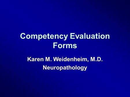 Competency Evaluation Forms Karen M. Weidenheim, M.D. Neuropathology.
