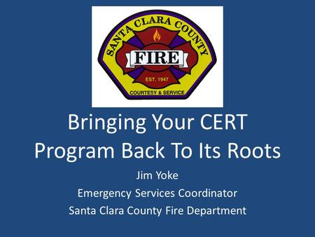 Bringing Your CERT Program Back To Its Roots Jim Yoke Emergency Services Coordinator Santa Clara County Fire Department.
