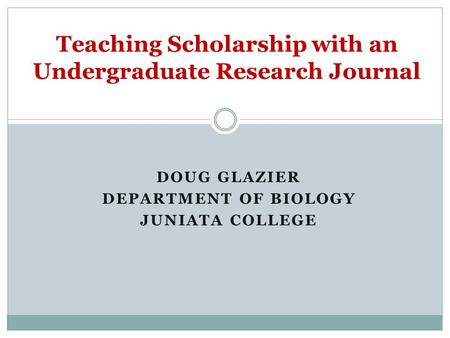 DOUG GLAZIER DEPARTMENT OF BIOLOGY JUNIATA COLLEGE Teaching Scholarship with an Undergraduate Research Journal.