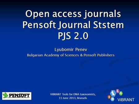 Open access journals Pensoft Journal Ststem PJS 2.0 Lyubomir Penev Bulgarian Academy of Sciences & Pensoft Publishers ViBRANT ViBRANT Tools for DNA taxonomists,