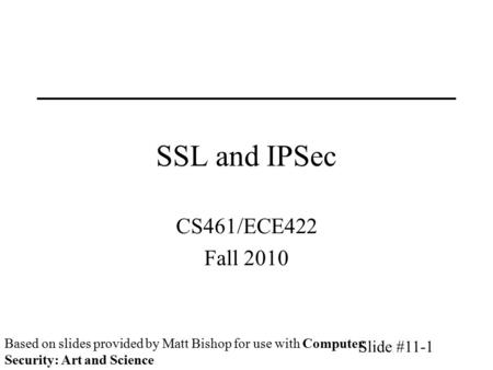 Slide #11-1 SSL and IPSec CS461/ECE422 Fall 2010 Based on slides provided by Matt Bishop for use with Computer Security: Art and Science.