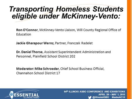64 th ILLINOIS ASBO CONFERENCE AND EXHIBITIONS APRIL 29 – MAY 1, #iasboAC15 Transporting Homeless Students eligible under McKinney-Vento: