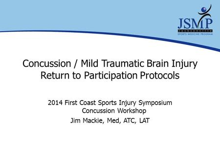 Concussion / Mild Traumatic Brain Injury Return to Participation Protocols 2014 First Coast Sports Injury Symposium Concussion Workshop Jim Mackie, Med,