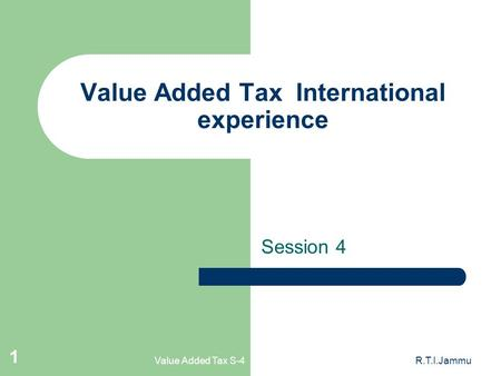 Value Added Tax S-4R.T.I.Jammu 1 Value Added Tax International experience Session 4.