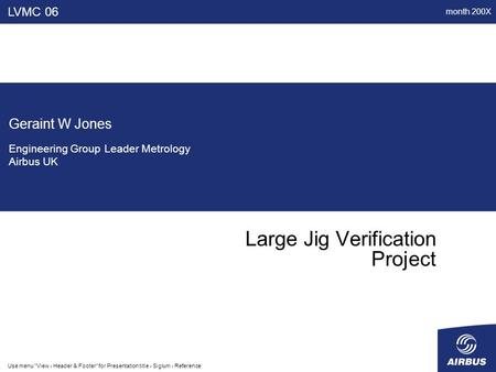 Month 200X Use menu View - Header & Footer for Presentation title - Siglum - Reference Large Jig Verification Project LVMC 06 Geraint W Jones Engineering.