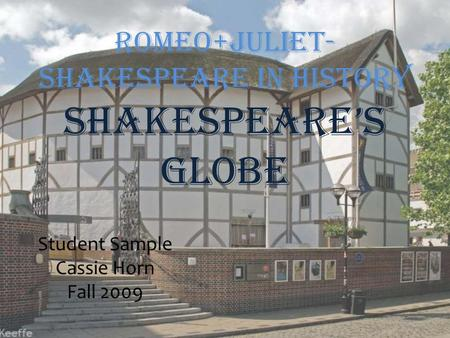 Romeo+Juliet- Shakespeare in History Shakespeare's Globe Student Sample Cassie Horn Fall 2009.