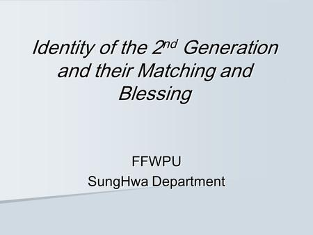 Identity of the 2 nd Generation and their Matching and Blessing FFWPU SungHwa Department.