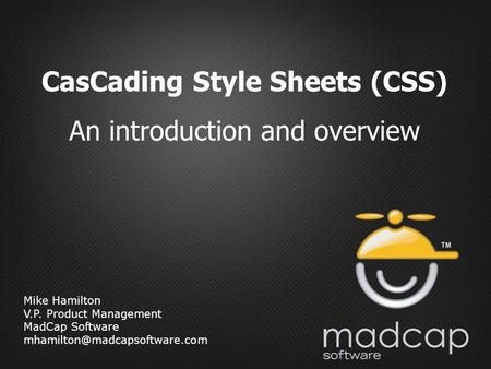 Mike Hamilton V.P. Product Management MadCap Software CasCading Style Sheets (CSS) An introduction and overview.