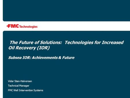 The Future of Solutions: Technologies for Increased Oil Recovery (IOR) Subsea IOR: Achievements & Future Vidar Sten-Halvorsen Technical Manager FMC Well.