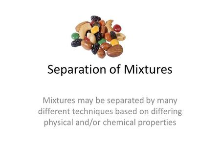 Separation of Mixtures Mixtures may be separated by many different techniques based on differing physical and/or chemical properties.