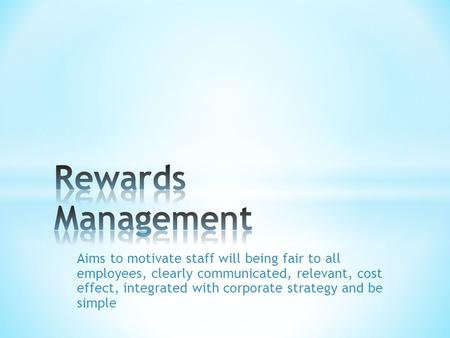 Aims to motivate staff will being fair to all employees, clearly communicated, relevant, cost effect, integrated with corporate strategy and be simple.