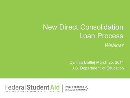 Cynthia Battle| March 25, 2014 U.S. Department of Education New Direct Consolidation Loan Process Webinar.