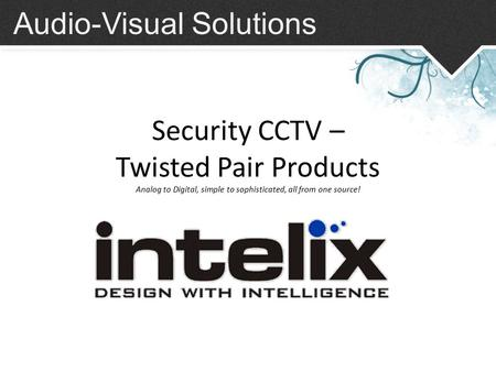 Audio-Visual Solutions Security CCTV – Twisted Pair Products Analog to Digital, simple to sophisticated, all from one source!