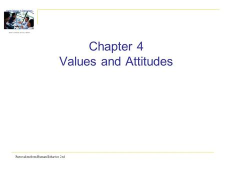 Parts taken from Human Behavior 2ed Chapter 4 Values and Attitudes.