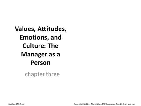 Values, Attitudes, Emotions, and Culture: The Manager as a Person chapter three McGraw-Hill/Irwin Copyright © 2011 by The McGraw-Hill Companies, Inc. All.